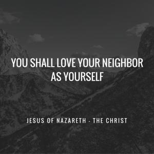 You shall love your neighbor as yourself.